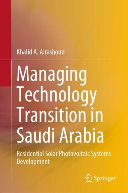 Managing Technology Transition In Saudi Arabia: Residential Solar Photovoltaic Systems Development by Khalid A. Alrashoud