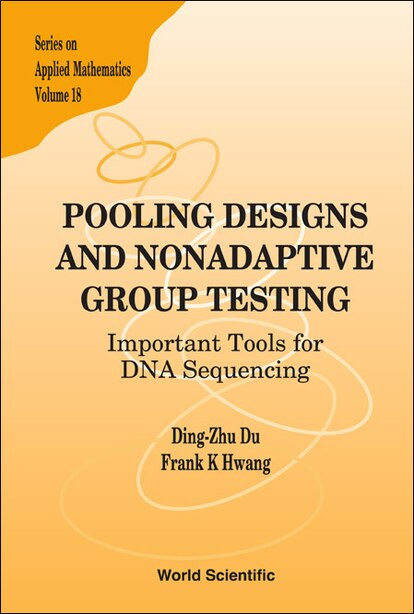 Pooling Designs and Nonadaptive Group Testing: Important Tools For Dna Sequencing by Frank Kwang-ming Hwang