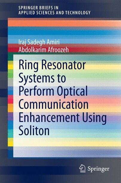 Ring Resonator Systems to Perform Optical Communication Enhancement Using Soliton by Iraj Sadegh Amiri