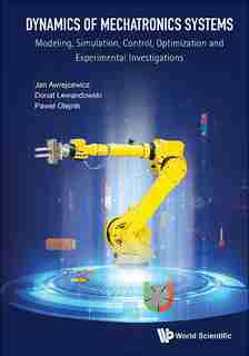 Dynamics Of Mechatronics Systems: Modeling, Simulation, Control, Optimization And Experimental Investigations by Donat Lewandowski