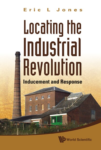 Locating the Industrial Revolution: Inducement and Response by Eric L Jones