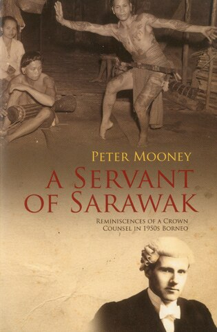 A Servant of Sarawak: Reminiscences of a Crown Counsel in 1950s Borneo by Peter Mooney