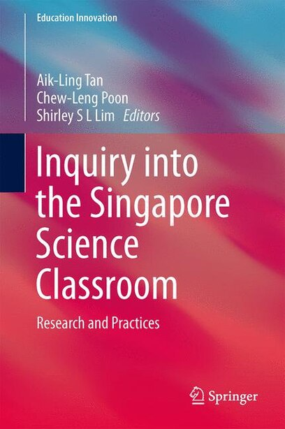 Inquiry into the Singapore Science Classroom: Research and Practices by Aik-Ling Tan