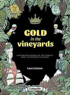 Gold In The Vineyards: Illustrated Stories Of The World's Most Celebrated Vineyards by Laura Catena
