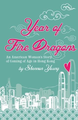 Year Of Fire Dragons: An American Woman's Story Of Coming Of Age In Hong Kong by Shannon Young