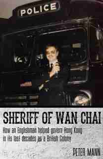 Sheriff Of Wan Chai: How An Englishman Helped Govern Hong Kong In Its Last Decades As A British Colony by Peter Mann
