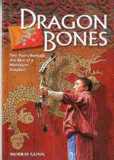 Dragon Bones: Two Years Beneath the Skin of a Himalayan Kingdom by Murray Gunn