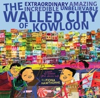 The Extraordinary Amazing Incredible Unbelievable Walled City Of Kowloon: A Children's Book Also…
