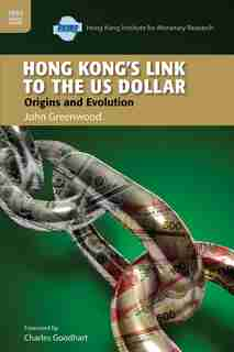 Hong Kong's Link To The Us Dollar: Origins And Evolution by John Greenwood
