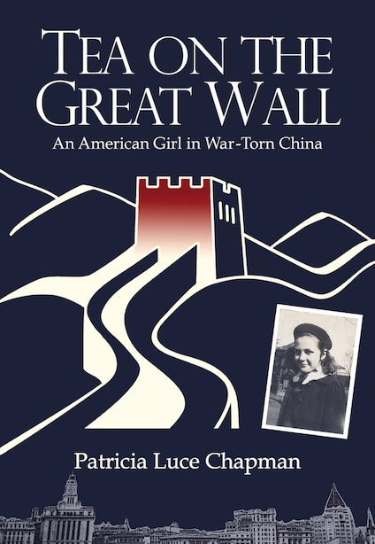 Tea On The Great Wall: An American Girl In War-torn China by Patricia Luce Chapman