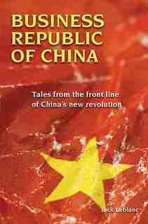Business Republic of China: Tales from the Front Line of China's New Revolution by Jack Leblanc