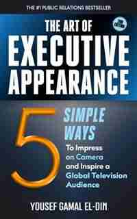The Art of Executive Appearance: 5 Simple Ways to Impress on Camera and Inspire a Television Audience by Yousef Gamal El-Din