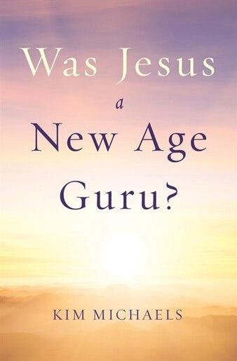 Was Jesus a New Age Guru? by Kim Michaels