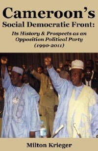 Cameroon's Social Democratic Front: Its History and Prospects as an Opposition Political Party (1990-2011) by Milton Krieger