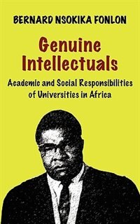 Genuine Intellectuals. Academic and Social Responsibilities of Universities in Africa by Bernard Nsokika Fonlon