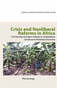 Crisis And Neoliberal Reforms In Africa. Civil Society And Agro-industry In Anglophone Cameroon's Plantation Economy by Piet Konings