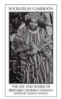 Socrates In Cameroon. The Life And Works Of Bernard Nsokika Fonlon by Nalova Lyonga