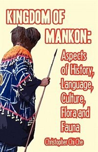 Kingdom Of Mankon. Aspects Of History, Language, Culture, Flora And Fauna by Christopher Chi Che