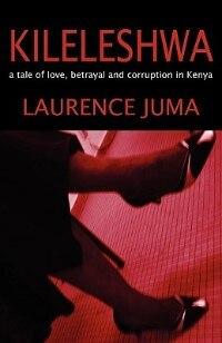 Kileleshwa: A Tale Of Love, Betrayal And Corruption In Kenya by Laurence Juma