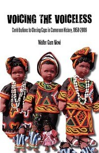 Voicing the Voiceless. Contributions to Closing Gaps in Cameroon History, 1958-2009 by Walter Gam Nkwi