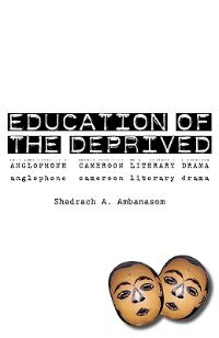 Education of the Deprived. Anglophone Cameroon Literary Drama by Shadrach A. Ambanasom