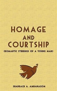 Homage And Courtship. Romantic Stirrings Of A Young Man by Shadrach Ambanasom