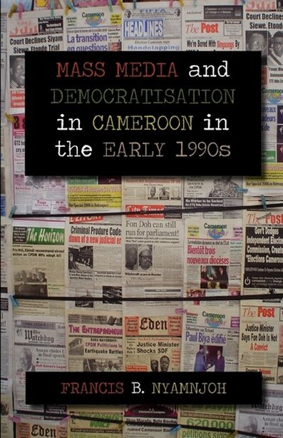 Mass Media And Democratisation In Cameroon In The Early 1990s by Francis B. Nyamnjoh