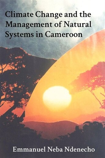 Climate Change And The Management Of Natural Systems In Cameroon by Emmanuel Neba Ndenecho