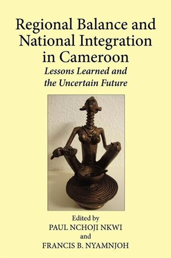 Regional Balance And National Integration In Cameroon. Lessons Learned And The Uncertain Future by Paul Nchoji Nkwi