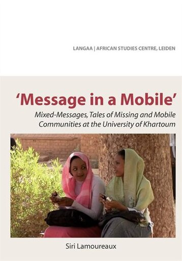 Message In A Mobile. Mixed-messages, Tales Of Missing And Mobile Communities At The University Of Khartoum by Siri Lamoureaux