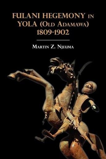 Fulani Hegemony In Yola (old Adamawa) 1809-1902 by Martin Z. Njeuma