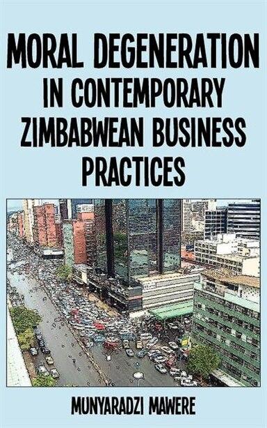 Moral Degeneration In Contemporary Zimbabwean Business Practices by Munyaradzi Mawere
