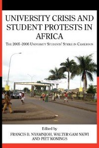 University Crisis And Student Protests In Africa. The 2005 -2006 University Students' Strike In Cameroon by Francis B. Nyamnjoh