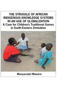 The Struggle of African Indigenous Knowledge Systems in an Age of Globalization. a Case for Children S Traditional Games in South-Eastern Zimbabwe by Munyaradzi Mawere
