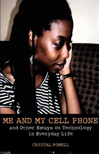 Me And My Cell Phone. And Other Essays On Technology In Everyday Life by Crystal Powell