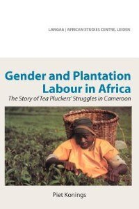 Gender And Plantation Labour In Africa. The Story Of Tea Pluckers' Struggles In Cameroon by Piet Konings