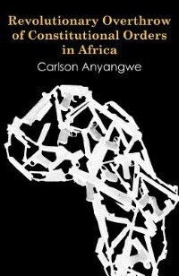 Revolutionary Overthrow Of Constitutional Orders In Africa by Carlson Anyangwe