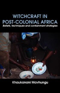 Witchcraft In Post-colonial Africa. Beliefs, Techniques And Containment Strategies by Khaukanani Mavhungu