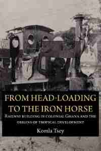 From Head-loading To The Iron Horse. Railway Building In Colonial Ghana And The Origins Of Tropical Development by Komla Tsey