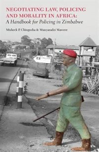 Negotiating Law, Policing and Morality in African. A Handbook for Policing in Zimbabwe by Misheck P. Chingozha