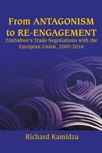 From Antagonism to Re-engagement: Zimbabwe's Trade Negotiations with the European Union, 2000-2016 by Richard Kamidza