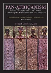 Pan-Africanism: Political Philosophy and Socio-Economic Anthropology for African Liberation and Governance Vol. 1 by Fongot Kini-Yen Kinni