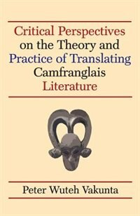 Critical Perspectives on the Theory and Practice of Translating Camfranglais Literature by Peter Wuteh Vakunta