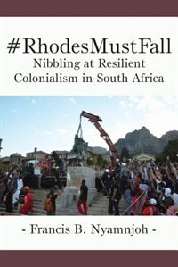 #RhodesMustFall. Nibbling at Resilient Colonialism in South Africa by Francis B. Nyamnjoh