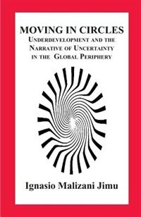 Moving in Circles. Underdevelopment and the Narrative of Uncertainty in the Global Periphery by Ignasio Malizani Jimu