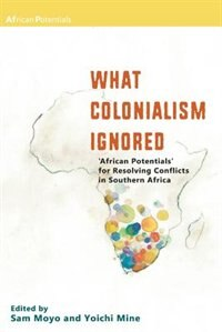 What Colonialism Ignored. 'African Potentials' for Resolving Conflicts in Southern Africa by Sam Moyo