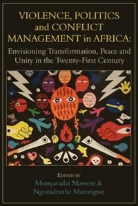 Violence, Politics and Conflict Management in Africa: Envisioning Transformation, Peace and Unity in the Twenty-First Century by Munyaradzi Mawere