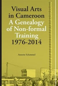 Visual Arts in Cameroon. A Genealogy of Non-formal Training 1976-2014 by Annette Schemmel