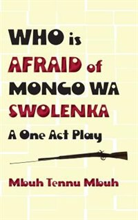 Who is Afraid of Mongo wa Swolenka: A One Act Play by Mbuh Tennu Mbuh