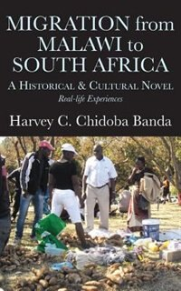 Migration from Malawi to South Africa: A Historical and Cultural Novel by Harvey C. Banda